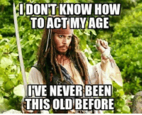 Memes, How To, and Act My Age: IDONTKNOW HOW  TO ACT MY AGE  JIVE NEVER BEEN  THIS OLDIBEFORE Don't tell me how to be!
