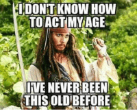 Seriously I don't know lmao haha lol act my age idk: IDONTKNOW HOW  TO ACTMYAGE  IVE NEVER BEEN  THIS OLDUBEFORE Seriously I don't know lmao haha lol act my age idk