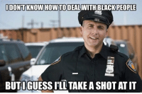 RT @TooRacist: Cops be like: IDONTKNOW HOW TO DEAL WITH BLACKPEOPLE  BUTIGUESSILLTAKEA SHOT ATIT RT @TooRacist: Cops be like