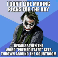 premeditated: IDONTLIKE MAKING  PLANS FOR THE DAY  BECAUSE THEN THE  WORD PREMEDITATED GETS  THROWN AROUND THE COURTROOM