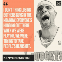 Martin, Nba, and Now: IDONTTHINKLOSING  BOTHERS GUYSIN THE  NBANOWEVERYONE'S  HUGGINGOUT THERE.  WHEN WE WERE  PLAYING WE WERE  TRYING TO TAKE  PEOPLE SHEADS OFF.  KENYON MARTIN  br  HIT PLAYERS' TRIBUN Kenyon Martin thinks the NBA is soft now.