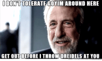 A meme made by a idiot: IDONTTOLERATE GOYIM AROUND HERE  GET OUT BEFORE I THROW DREIDELS AT YOU A meme made by a idiot