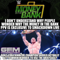 Meme, Memes, and Money: IDONTUNDERSTAND WHY PEOPLE  WONDERWHY THE MONEY IN THE BANK  PPVISEXCLUSIVE TO SMACKDOWN LIVE  GEMM  GRAVITY FOR GOT ME  DONTYOUTHINKTHECHAMPIONSHOULDACTUALLY  GETTO WORKINORDERTO USE THE BRIEFCAS Now it's clear. brocklesnar wrestling prowrestling professionalwrestling meme wrestlingmemes wwememes wwe nxt raw mondaynightraw sdlive smackdownlive tna impactwrestling totalnonstopaction impactonpop boundforglory bfg xdivision njpw newjapanprowrestling roh ringofhonor luchaunderground pwg
