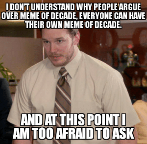 Obviously there can't be any single meme for that honour. We have too many too good memes.: IDONTUNDERSTAND WHY PEOPLE'ARGUE  OVER MEME OF DECADE, EVERYONE CAN HAVE  THEIR OWN MEME OF DECADE.  AND AT THIS POINTI  AM TOO AFRAID TO ASK Obviously there can't be any single meme for that honour. We have too many too good memes.