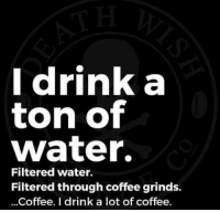 BLACK RIFLE COFFEE COMPANY - the best way to drink water!!     follow our memes page!     @coffee__memes    #BlackRifleCoffee #AmericasCoffee #CoffeeMemes #Coffee#Memes: Idrink a  ton of  water.  Filtered water.  Filtered through coffee grinds.  ...Coffee. I drink a lot of coffee. BLACK RIFLE COFFEE COMPANY - the best way to drink water!!     follow our memes page!     @coffee__memes    #BlackRifleCoffee #AmericasCoffee #CoffeeMemes #Coffee#Memes