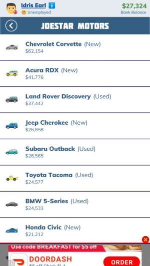 Bmw, Honda, and Toyota: Idris Earl i  $27,324  Unemployed  Bank Balance  JOESTAR MOTORS  Chevrolet Corvette (New)  $62,154  Acura RDX (New)  $41,776  Land Rover Discovery (Used)  $37,442  Jeep Cherokee (New)  $26,858  Subaru Outback (Used)  $26,565  Toyota Tacoma (Used)  $24,577  BMW 5-Series (Used)  $24,533  Honda Civic (New)  $21,212  X  Use code BREAKFAST for $5 off  DOORDASH  ORDER  h off chiole fil A Bitlife made a JoJo reference