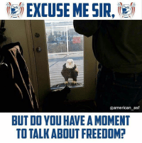 Come on in!: ie) EXCUSE ME SIR,les  @american_asf  BUT DO YOU HAVE A MOMENT  TO TALK ABOUT FREEDOM Come on in!