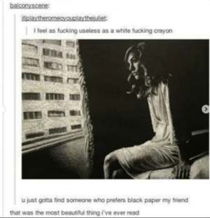 Beautiful, Fucking, and Black: ie  l feel as fucking useless as a white fucking crayorn  u just gotta find someone who prefers black paper my friend  that was the most beautiful thing i've ever read Beautiful my friend