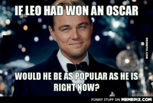 We would never see posts about him never winning oscaromg-humor.tumblr.com: IE LEO HAD WON AN OSCAR  WOULD HE BE ÅŞ POPULAR AS HE IS  RIGHT NOW?  FUNNY STUFF ON MEMEPIX.COM  MEMEPIX.COM We would never see posts about him never winning oscaromg-humor.tumblr.com