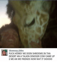 @commentawards is the best fuckin account: IE skweezy Jibbs  FUCK HOMEY WE DOIN SHROOMS IN THA  DESERT ANATALKIN DINOSER COW CAME UP  2 ME AN WE FRIENDS NOW WATIT DOOOO @commentawards is the best fuckin account