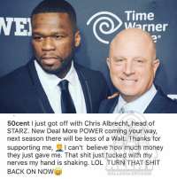 Head, Lol, and Memes: ie  Warner  50cent I just got off with Chris Albrecht head of  STARZ. New Deal More POWER coming your way,  next season there will be less of a Wait. Thanks for  supporting me, I can't believe how much money  they just gave me. That shit just fucked with my  nerves my hand is shaking. LOL TURN THAT SHIT  BACK ON NOWe  BALLERALERT COM From the desk of 50cent
