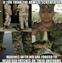 It may seem cruel, but it's for their protection. @Regrann from @generalisimo_trujillo - Wow (insert shock emojis). (insert sad messages). (insert message stating this is satire but idiots still won't get it ) - regrann: IE YOU THINKTHE ARMYISSCREWED  UP  MARINES WITH HIV ARE FORCED TO  WEAR RED PATCHES ON THEIR UNIFORMS It may seem cruel, but it's for their protection. @Regrann from @generalisimo_trujillo - Wow (insert shock emojis). (insert sad messages). (insert message stating this is satire but idiots still won't get it ) - regrann