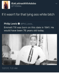 Ass, Bitch, and Blackpeopletwitter: İEatLatinasWithAdobo  @TVEMike  If it wasn't for that lying ass white bitch  Philip Lewis @Phil_Lewis_  Emmett Till was born on this date in 1941. He  would have been 76 years old today.  7/27/17, 7:21 AM <p>Pull that mask off like a Klan hood (via /r/BlackPeopleTwitter)</p>