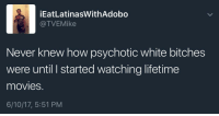 Blackpeopletwitter, Crazy, and Funny: iEatLatinasWithAdobo  TVEMike  Never knew how psychotic white bitches  were until started watching lifetime  movies  6/10/17, 5:51 PM