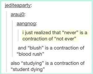 """meirl: iediteaparty:  arauj0  aangnog  i just realized that """"never"""" is a  contraction of """"not ever""""  and """"blush"""" is a contraction of  """"blood rush""""  also """"studying"""" is a contraction of  """"student dying""""  35 meirl"""