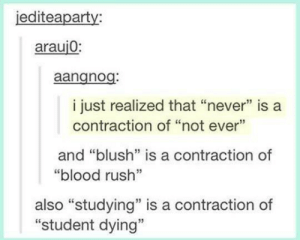 """And tree is for trunk and leaf: iediteaparty:  arauj0:  aangnog  i just realized that """"never"""" is a  contraction of """"not eve  and """"blush"""" is a contraction of  """"blood rush""""  also """"studying"""" is a contraction of  """"student dying"""" And tree is for trunk and leaf"""