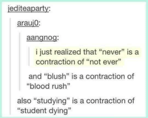 "Rush, Never, and MeIRL: iediteaparty:  arauj0:  aangnog  i just realized that ""never"" is a  contraction of ""not ever""  and ""blush"" is a contraction of  ""blood rush""  03  also ""studying"" is a contraction of  ""student dying"" meirl"