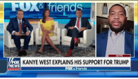 "Friends, Kanye, and Memes: iends  SKYPE  FOX  NEWS  KANYE WEST EXPLAINS HIS SUPPORT FOR TRUMP  FOX & friends  chan ne Brandon Tatum: ""Kanye West was told he should only be a DJ, he shouldn't rap; ended up being probably one of the greatest rappers of all time. Told him he shouldn't have a clothing line; billion dollar company. They told him that he needed to shut his mouth and not show support for the president. And he ended up having the number one record in the world. I think @realDonaldTrump represents the same type of a thing, where they laughed at him on television, they said he would never win, they made all these jokes about him - and now he's the president of the free world, and in my honest opinion, he's killing it. He's doing a great job for all Americans."""