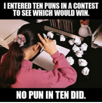 Memes, Puns, and 🤖: IENTEREDTEN PUNS IN A CONTEST  TO SEE WHICH WOULDWIN.  NO PUN IN TEN DID. No pun intended 😂😭, follow me @punlifestyle for more puns 💕