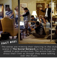 Club, Dancing, and Memes: IES  FACT #351  The extras are miming their dancing in the club  scene in The Social Network as the music was  added in post-production. The actors had to  shout their lines as though they were talking  over the music. List as many club scenes in movies you can remember! 🎥 • • • • Double Tap and Tag someone who needs to know this 👇 All credit to the respective film and producers. movie movies film tv camera cinema fact didyouknow moviefacts cinematography screenplay director actor actress act acting movienight cinemas watchingmovies hollywood bollywood didyouknowmovies