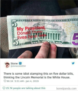 Epic fail: IEUNITED STTATES OFAMERICA  N GOD WETHUST  My President,  Donald T  Jives here  SRS  FIVI  Stone  @stonecold2050  There is some idiot stamping this on five dollar bills,  thinking the Lincoln Memorial is the White House.  90.1K 5:51 AM Jan 4, 2019  25.7K people are talking about this  boredpanda.com  E66E Epic fail