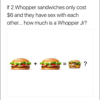 It's simple math, really. 2for6Whopper LimitedTime ParticipationVaries BKpartner: If 2 Whopper sandwiches only cost  $6 and they have sex with eachh  other... how much is a Whopper Jr? It's simple math, really. 2for6Whopper LimitedTime ParticipationVaries BKpartner