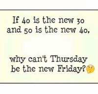 "Friday, It's Friday, and Memes: If 40 is the new 30  and 50 is the new 40,  why can't Thursday  be the new Friday Let's DO this! Y'all know that I already call it, ""Friday Eve""."