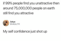 Confidence, Funny, and Mood: if 99% people find you unattractive then  around 75,000,000 people on earth  still find you attractive  Zakya  @zakya_112  My self confidence just shot up Instant mood booster! https://t.co/I3ETCQ8Gn0