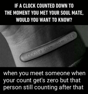 Clock, Yeah, and Zero: IF A CLOCK COUNTED DOWN TO  THE MOMENT YOU MET YOUR SOUL MATE,  WOULD YOU WANT TO KNOW?  when you meet someone when  your count get's zero but that  person still counting after that Yeah that one is your soulmate but you are not his/her