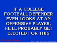 "IF A COLLEGE  FOOTBALL DEFENDER  EVEN LOOKS AT AN  OFFENSIVE PLAYER  HE'LL PROBABLY GET  EJECTED FOR THIS  Jeopardy Spo  httpJwww.says it.com/jeopardy/ ""What is: targeting?"" JeopardySports"