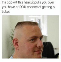 Anaconda, Haircut, and Memes: If a cop wit this haircut pulls you over  you have a 100% chance of getting a  ticket
