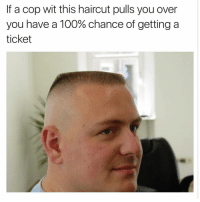 Dude, Funny, and Haircut: If a cop wit this haircut pulls you over  you have a 100% chance of getting a  ticket Lmao factss dude look like a Walmart brand John Cena lmao