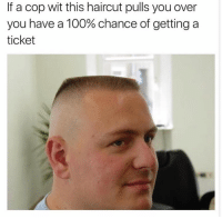 Dank, Haircut, and Haircuts: If a cop wit this haircut pulls you over  you have a 100% chance of getting a  ticket Truth