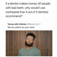 Bad, Dank, and Memes: If a dentist makes money off people  with bad teeth, why would I use  toothpaste that 4 out of 5 dentists  recommend?  Young Jefe Holmes @Runnin 24_7  Tell me what's on your mind @herb has dank memes