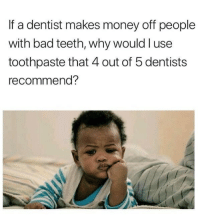 <p>Killing me softly (via /r/BlackPeopleTwitter)</p>: If a dentist makes money off people  with bad teeth, why would l use  toothpaste that 4 out of 5 dentists  recommend? <p>Killing me softly (via /r/BlackPeopleTwitter)</p>