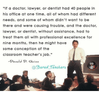 """Perspective. -- boredteachers teacherlife teacher teaching teachers teachersfollowteachers teachers iteachtoo iteach teachersofinstagram teachersofig teachthemyoung primaryteacher kindergarten kindergartenteacher preschoolteacher preschool school summerbreak summerschool summer2017: """"If a doctor, lawyer, or dentist had 40 people in  his office at one time, all of whom had different  needs, and some of whom didn't want to be  there and were causing trouble, and the doctor,  lawyer, or dentist, without assistance, had to  treat them all with professional excellence for  nine months, then he might have  some conception of the  classroom teacher's job.""""  Donald D. vina  @Dored Teachers Perspective. -- boredteachers teacherlife teacher teaching teachers teachersfollowteachers teachers iteachtoo iteach teachersofinstagram teachersofig teachthemyoung primaryteacher kindergarten kindergartenteacher preschoolteacher preschool school summerbreak summerschool summer2017"""