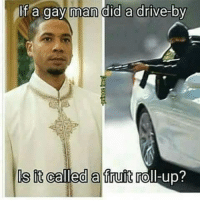<p>Get it? A fruit roll-up..  Ah you get it</p>: If a gay man did a drive-by  s it called a fruit roll-up? <p>Get it? A fruit roll-up..  Ah you get it</p>