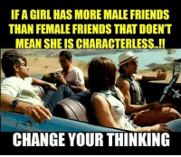 IF A GIRL HAS MORE MALE FRIENDS  THAN FEMALE FRIENDS THATDOENT  MEAN SHEISCHARACTERLESS..!!  CHANGE YOUR THINKING