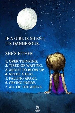 Crying, Girl, and Waiting...: IF A GIRL IS SILENT  ITS DANGEROUS.  SHE'S EITHER  1. OVER THINKING.  2. TIRED OF WAITING  3. ABOUT TO BLOW UP.  4. NEEDS A HUG.  5. FALLING APART.  6. CRYING INSIDE  7. ALL OF THE ABOVE