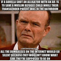Memes, Ar 15, and 🤖: IF A GORILLA SHOTANALLIGATOR WITH AN AR-15  TO SAVEAMUSLIMREFUGEECHILD WHILE THEIR  TRANSGENDER PARENTWASIN THE BATHROOM  ntFREETHOUCHTPROJECTAM  ALL THEDUMBASSES ON THEINTERNETWOULDGO  SILENT BECAUSETHEY WOULDNT KNOW WHAT  SIDE THEY'RE SUPPOSED TOBEON HAHAHAHA true. PC: @keepamerica.usa 🔴🔵Want to see more? Check out my YouTube channel: Dylan's Daily Show🔵🔴 JOINT INSTAGRAM: @rightwingsavages Partners: 🇺🇸👍: @The_Typical_Liberal 🇺🇸💪@tomorrowsconservatives 🇺🇸 @DylansDailyShow 🇺🇸@conservative.female 😈 @too_savage_for_liberals 💪 @RightWingRoast 🇺🇸 @Conservative.American 🇺🇸 @Trumpmemz DonaldTrump Trump HillaryClinton MakeAmericaGreatAgain Conservative Republican Liberal Democrat Ccw247 MAGA Politics LiberalLogic Savage TooSavageForDemocrats Instagram Merica America PresidentTrump Funny True sotrue