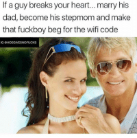 Dad, Fuckboy, and Heart: If a guy breaks your heart...marry his  dad, become his stepmom and make  that fuckboy beg for the wifi code  IG @HOEGIVESNOFUCKS GET ON YOUR KNEES AND BEG BOYYYY