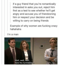 Memes, 🤖, and Elon: if a guy friend that you're romantically  interested in asks you out, reject him  first as a test to see whether he'll get  angry and accuse you of friendzoning  him or respect your decision and be  willing to carry on being friends  Example of why women are fucking crazy  hahahaha  i'm a man  Well, well, well,  how the turntables Haven't heard from my boyfriend in 72+ hours but it's totally ok right? ~Elon
