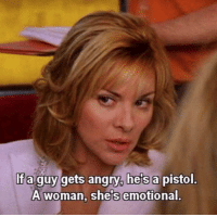 Angry, Woman, and Guy: If a guy gets angry, he's a pistol.  A woman, shels emotional. pretty much sums up the kavanaughhearings