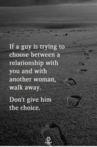 The Choice: If a guy is trying to  choose between a  relationship with  you and with  another woman,  walk awav  Don't give him  the choice.