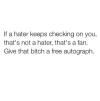 Stop hatin and come over here best fraaaaan I kno u only jealous 💅🏼💅🏼💅🏼: If a hater keeps checking on you,  that's not a hater, that's a fan.  Give that bitch a free autograph Stop hatin and come over here best fraaaaan I kno u only jealous 💅🏼💅🏼💅🏼