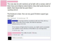 """Fuck You, Marriage, and School: """"If a man also lie with mankind, as he lieth with a woman, both of  them have committed an abomination: they shall surely be put to  death; their blood shall be upon them.""""  -Leviticus 20:13  The Scripture is clear. How can any good Christian support gay  marriage?  Like Comment 19 minutes ago  A marriage shall be considered valid only if the wife is a  virgin. If the wife is not a virgin, she shall be executed.  (Deuteronomy 22:13-21)  If my memory of high school is correct, you might want to reconsider  your position on the relevance of the Bible to our marriage laws.  6 minutes ago Like  You make me sick. Fick you.  3 minutes ago Like  Write a comment..."""