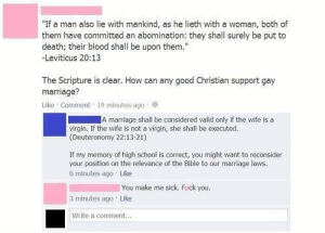 """Love, Marriage, and School: """"If a man also lie with mankind, as he lieth with a woman, both of  them have committed an abomination: they shall surely be put to  death; their blood shall be upon them.""""  -Leviticus 20:13  The Scripture is clear. How can any good Christian support gay  marriage?  Like Comment 19 minutes ago  A marriage shall be considered valid only if the wife is a  virgin. If the wife is not a virgin, she shall be executed.  (Deuteronomy 22:13-21)  If my memory of high school is correct, you might want to reconsider  your position on the relevance of the Bible to our marrlage laws.  6 minutes ago Like  You make me sick. F ck you.  3 minutes ago Like  Write a comment.. Who doesn't love pissing off homophobes"""