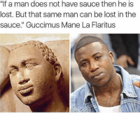 "Lmao, Memes, and Lost: ""If a man does not have sauce then he is  lost. But that same man can be lost in the  sauce."" Guccimus Mane La Flaritus Don't get lost in the sauce! 😂😂😂😂😂😂😂😂😂😂 trapvine lmao classic guccimane"