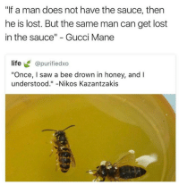 "Gucci, Gucci Mane, and Life: ""If a man does not have the sauce, then  he is lost. But the same man can get lost  in the sauce"" - Gucci Mane  life @purifiedxo  ""Once, I saw a bee drown in honey, and I  understood.""-Nikos Kazantzakis"