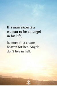 Heaven, Life, and Angel: If a man expects a  woman to be an angel  in his life,  he must first create  heaven for her. Angels  don't live in hell.